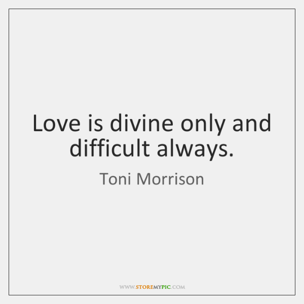 Love is divine only and difficult always.