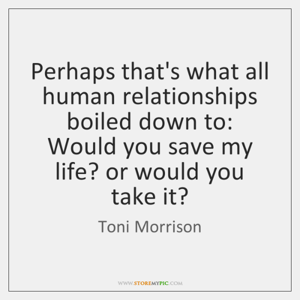 Perhaps that's what all human relationships boiled down to:   Would you save ...