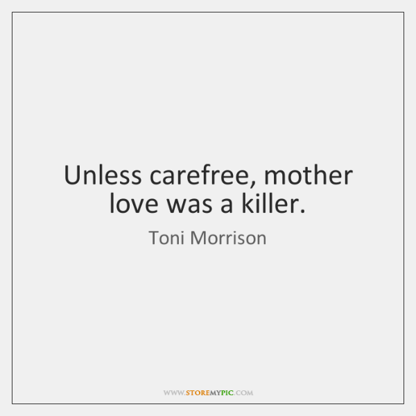Unless carefree, mother love was a killer.