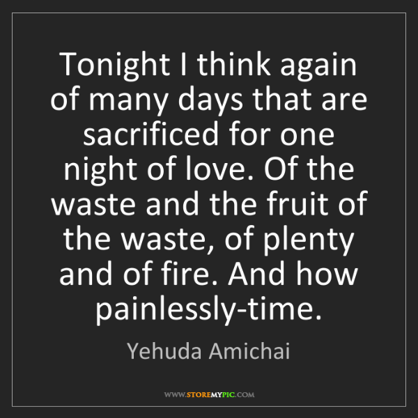 Yehuda Amichai: Tonight I think again of many days that are sacrificed...