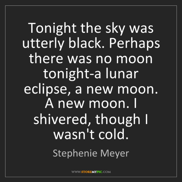 Stephenie Meyer: Tonight the sky was utterly black. Perhaps there was...