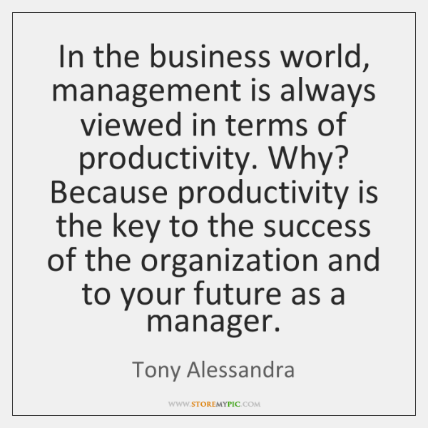 In the business world, management is always viewed in terms of productivity. ...