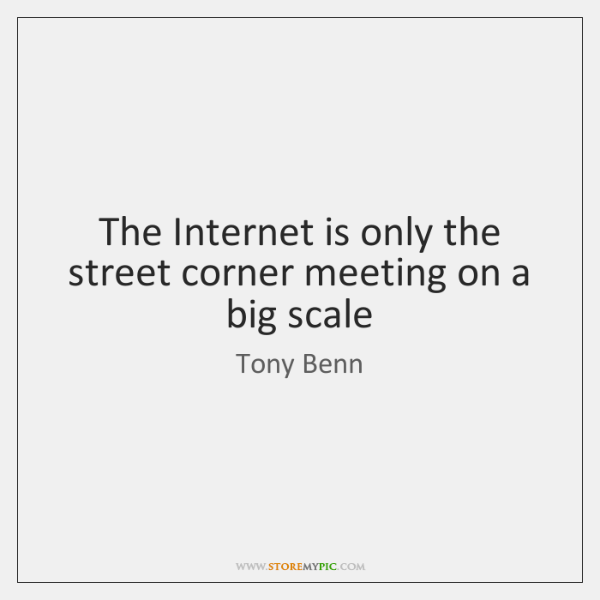 The Internet is only the street corner meeting on a big scale