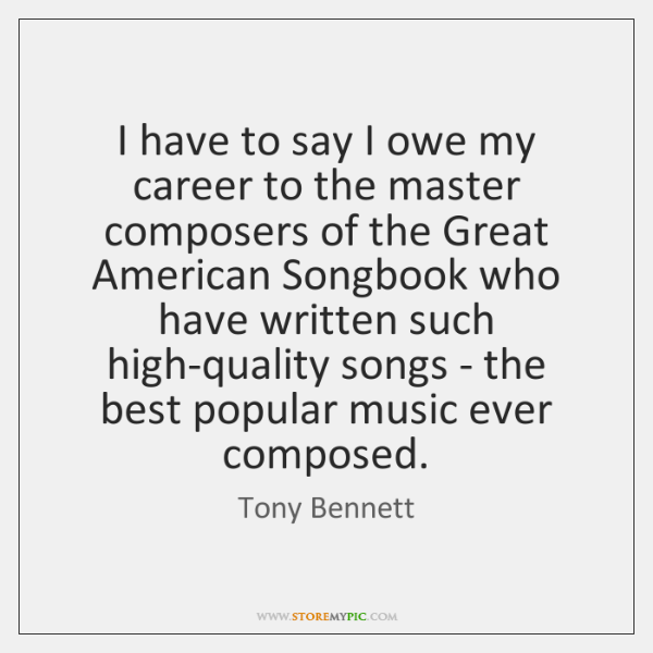 I have to say I owe my career to the master composers ...