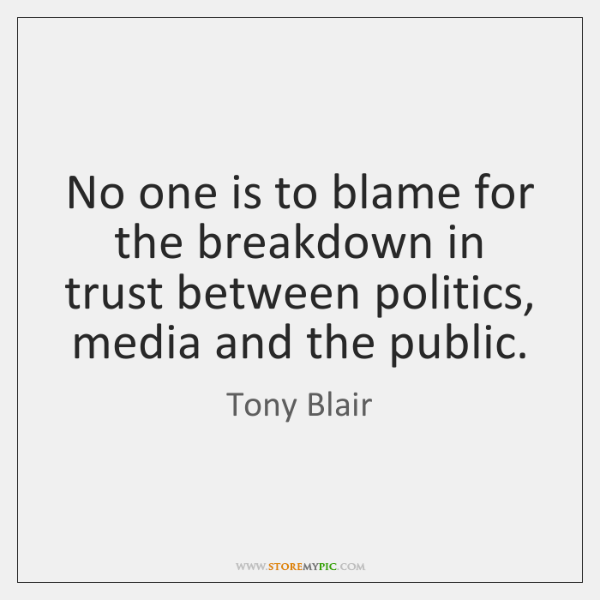 No one is to blame for the breakdown in trust between politics, ...