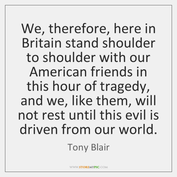 We, therefore, here in Britain stand shoulder to shoulder with our American ...