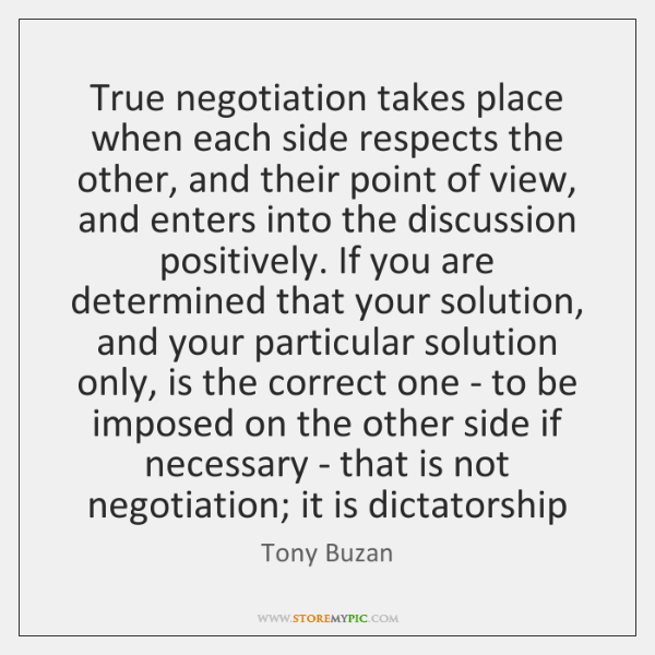 True negotiation takes place when each side respects the other, and their ...