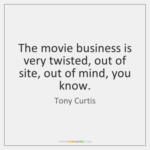 The movie business is very twisted, out of site, out of mind, ...