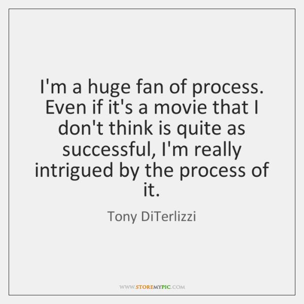 I'm a huge fan of process. Even if it's a movie that ...