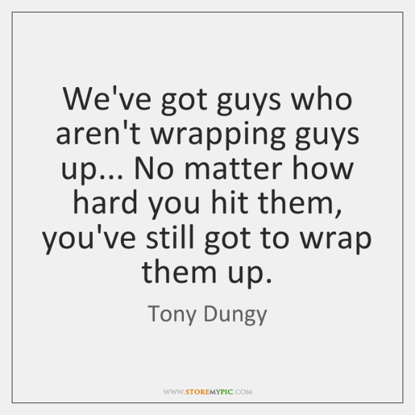 We've got guys who aren't wrapping guys up... No matter how hard ...