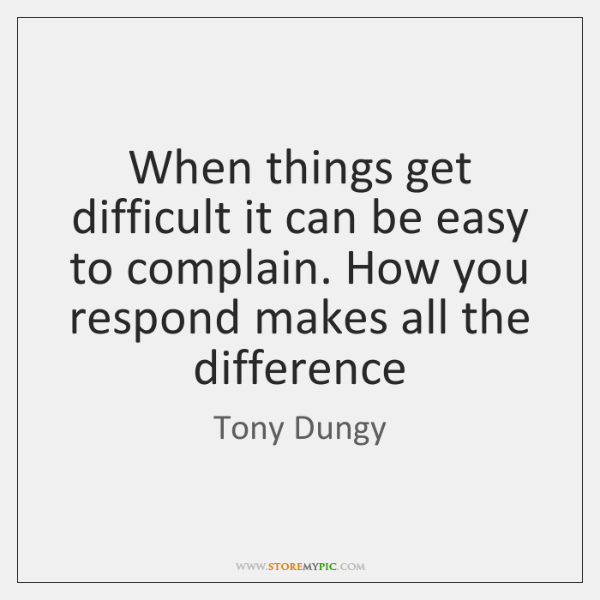 When things get difficult it can be easy to complain. How you ...