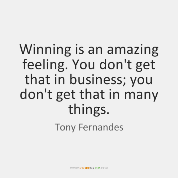 Winning is an amazing feeling. You don't get that in business; you ...