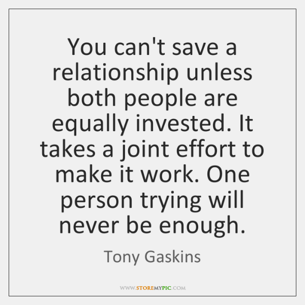 You can't save a relationship unless both people are equally invested. It ...