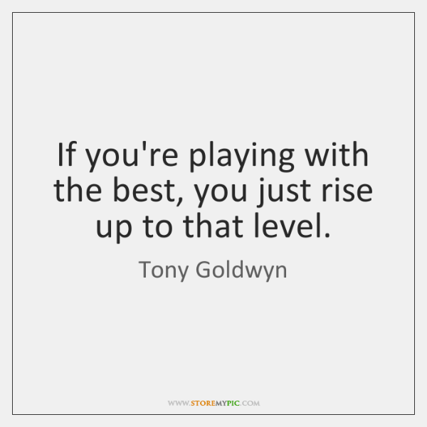 If you're playing with the best, you just rise up to that ...