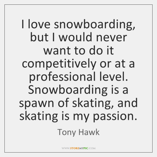 I love snowboarding, but I would never want to do it competitively ...