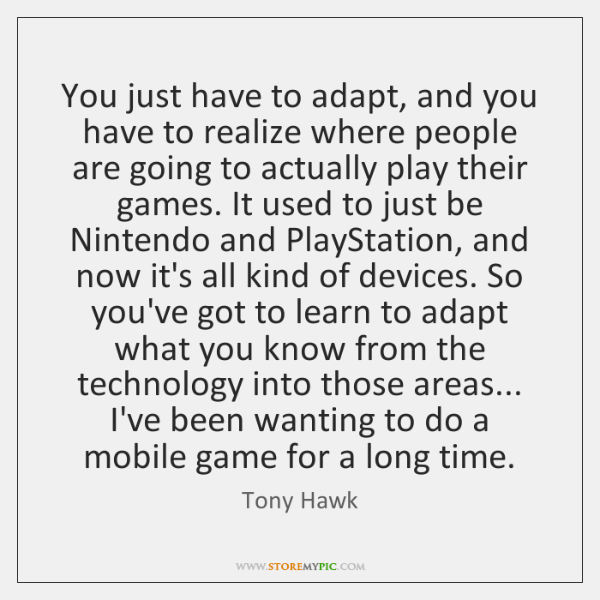 You just have to adapt, and you have to realize where people ...