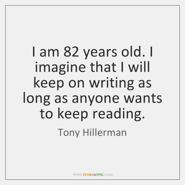 I am 82 years old. I imagine that I will keep on writing ...