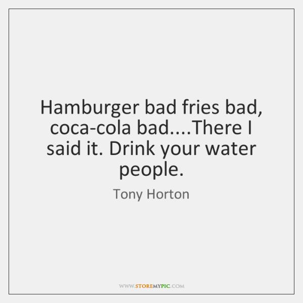 Hamburger bad fries bad, coca-cola bad....There I said it. Drink your ...