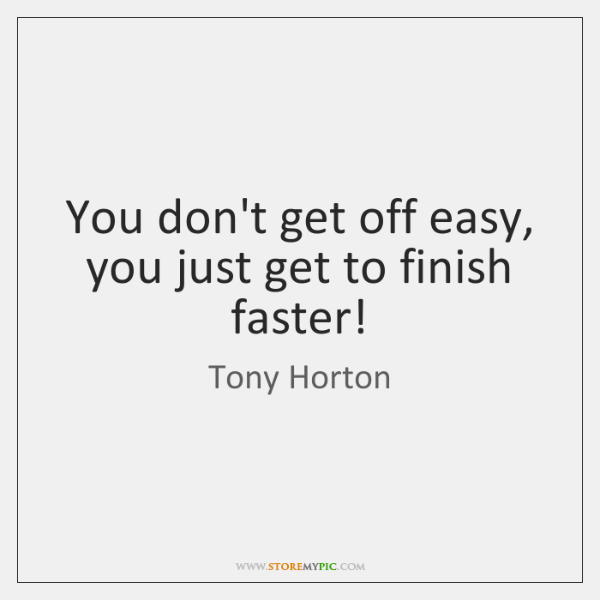 You don't get off easy, you just get to finish faster!