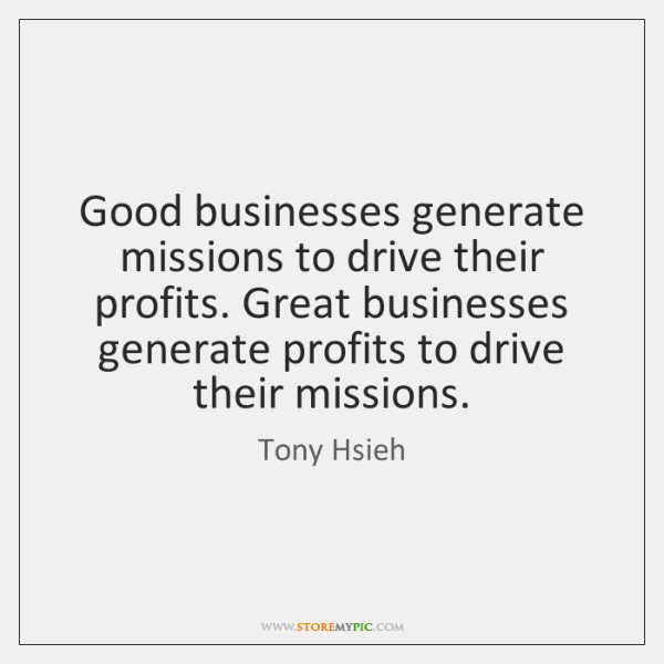 Good businesses generate missions to drive their profits. Great businesses generate profits ...