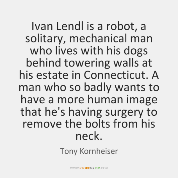 Ivan Lendl is a robot, a solitary, mechanical man who lives with ...
