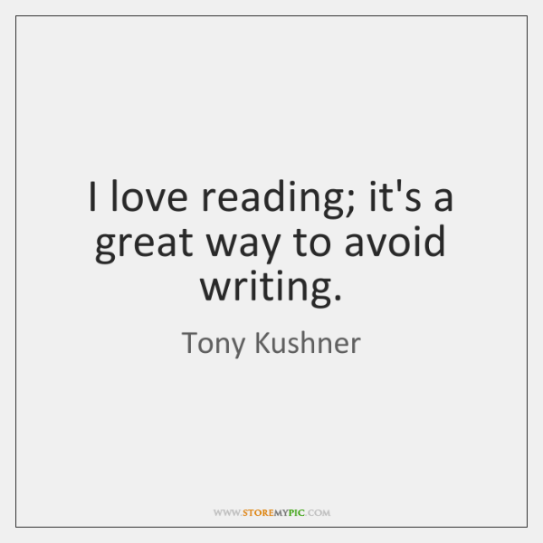I love reading; it's a great way to avoid writing.