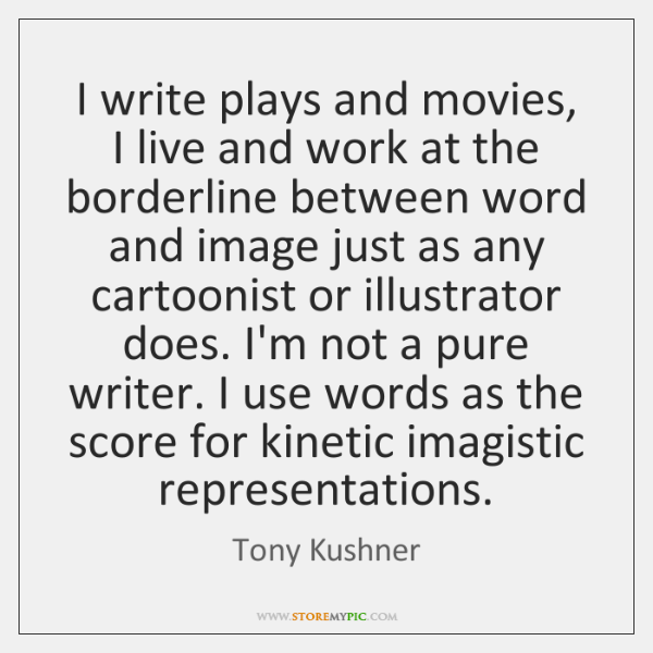 I write plays and movies, I live and work at the borderline ...