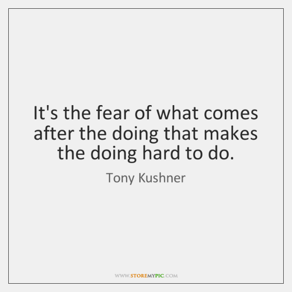 It's the fear of what comes after the doing that makes the ...