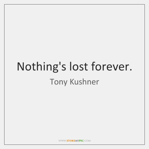 Nothing's lost forever.