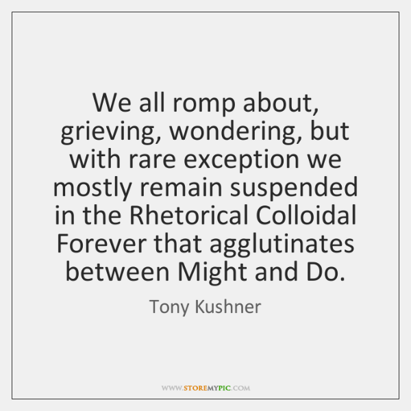 We all romp about, grieving, wondering, but with rare exception we mostly ...