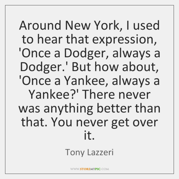 Around New York, I used to hear that expression, 'Once a Dodger, ...