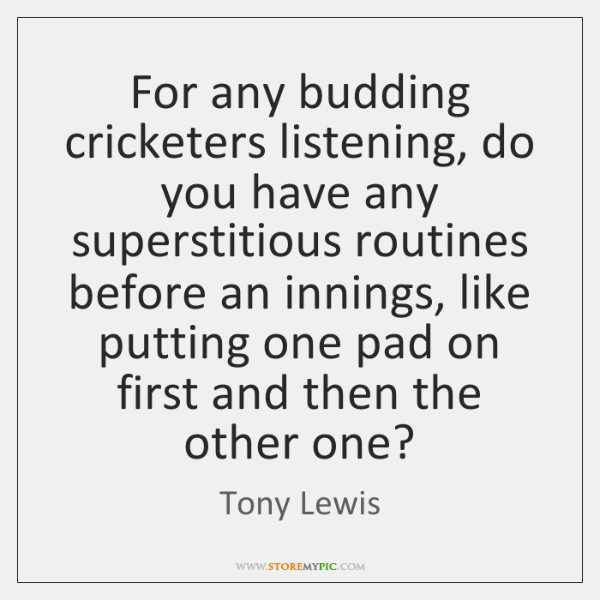 For any budding cricketers listening, do you have any superstitious routines before ...