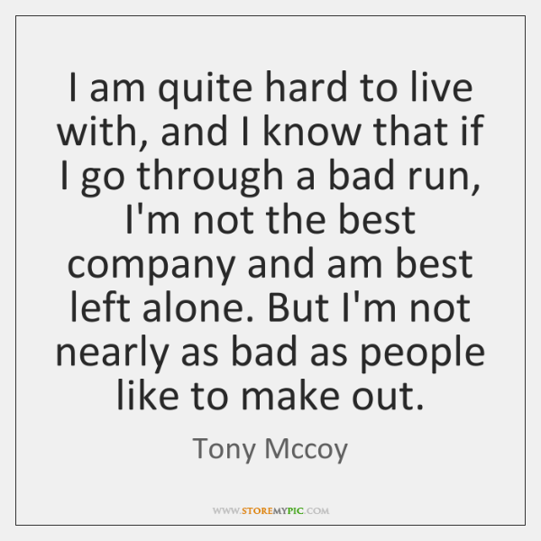I am quite hard to live with, and I know that if ...