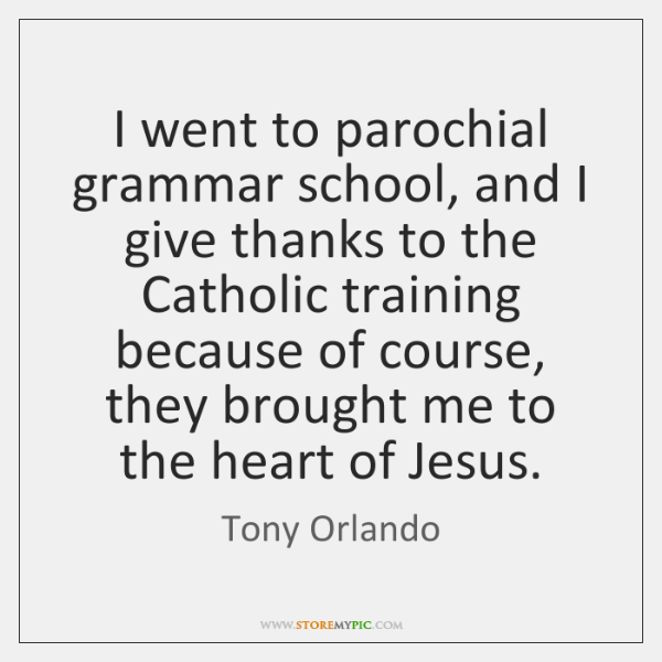 I went to parochial grammar school, and I give thanks to the ...