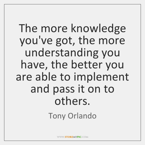 The more knowledge you've got, the more understanding you have, the better ...