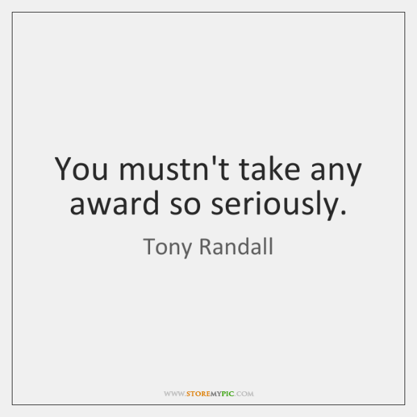 You mustn't take any award so seriously.