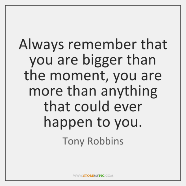 Always remember that you are bigger than the moment, you are more ...