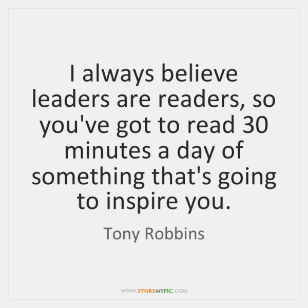 I always believe leaders are readers, so you've got to read 30 minutes ...