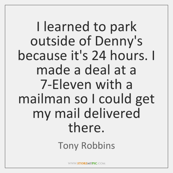 I learned to park outside of Denny's because it's 24 hours. I made ...