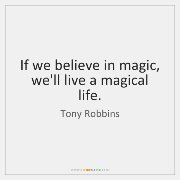 If we believe in magic, we'll live a magical life.