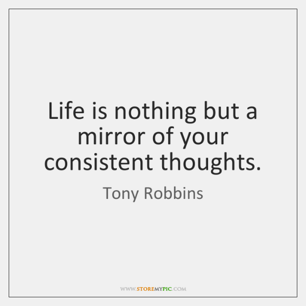 Life is nothing but a mirror of your consistent thoughts.