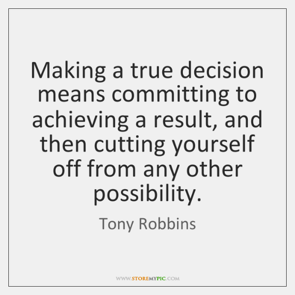 Making a true decision means committing to achieving a result, and then ...
