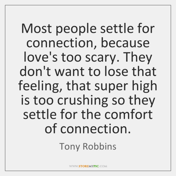 Most people settle for connection, because love's too scary. They don't want ...