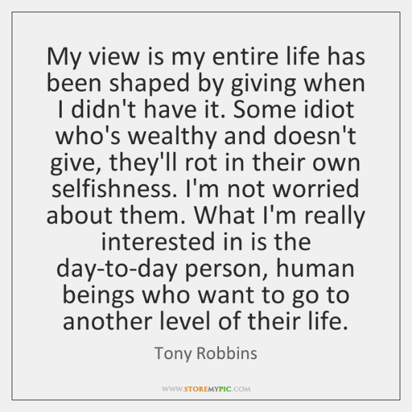 My view is my entire life has been shaped by giving when ...
