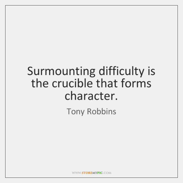Surmounting difficulty is the crucible that forms character.