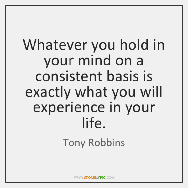Whatever you hold in your mind on a consistent basis is exactly ...
