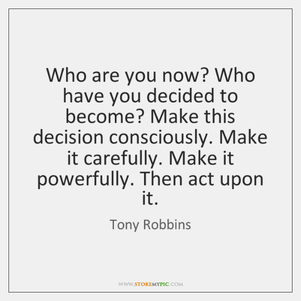 Who are you now? Who have you decided to become? Make this ...