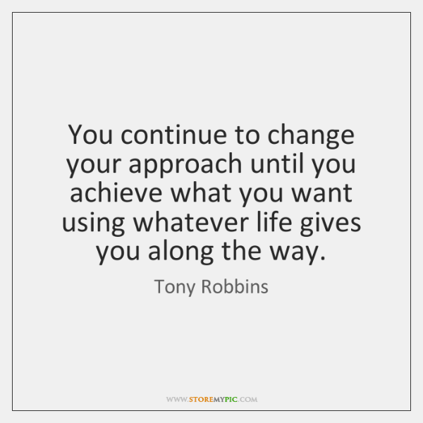 You continue to change your approach until you achieve what you want ...