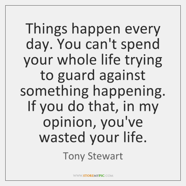 Things happen every day. You can't spend your whole life trying to ...