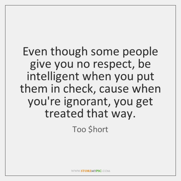 Even though some people give you no respect, be intelligent when you ...
